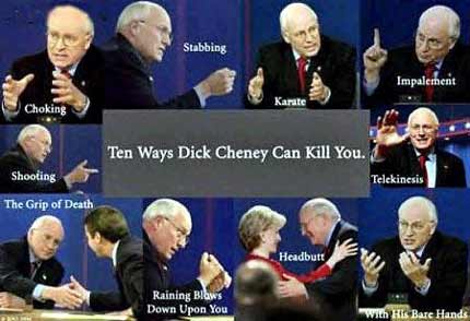 The 10 ways Dick Cheney can kill you are headbutt, raining blows down upon you, the grip of death, shooting, choking, stabbing, karate, impalement, telekinesis, and with his bare hands.
